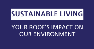 sustainable roofing your roof's impact on our environment